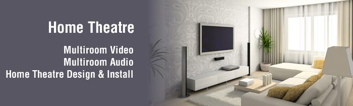 Home Theatre - design and install, multiroom audio and video